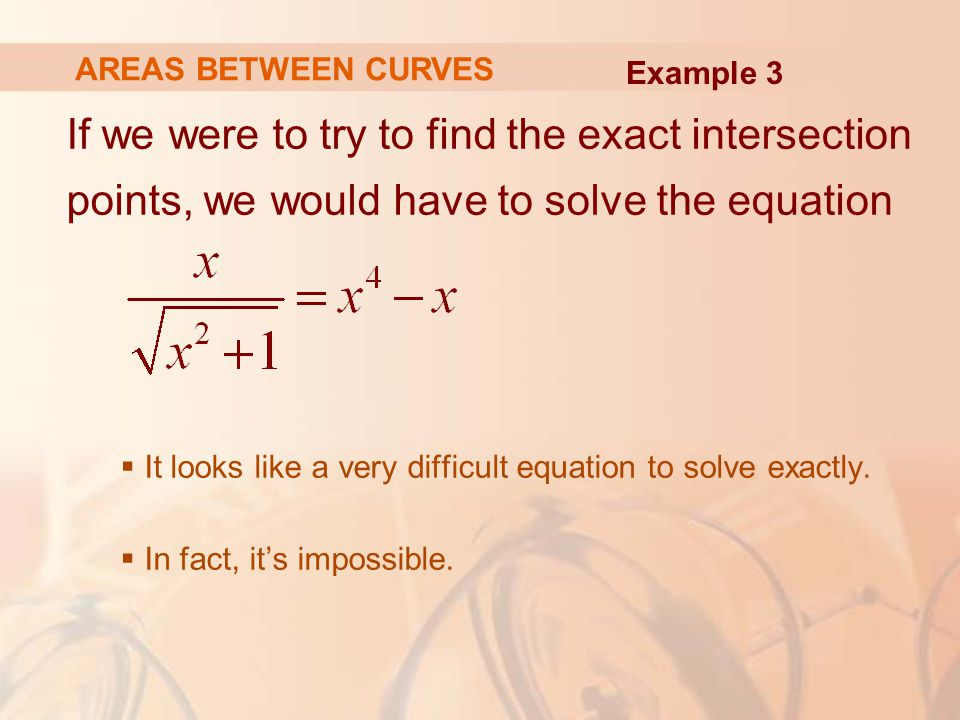 AREAS BETWEEN CURVES Example 3. If we were to try to find the exact intersection points, we would have to solve the equation.