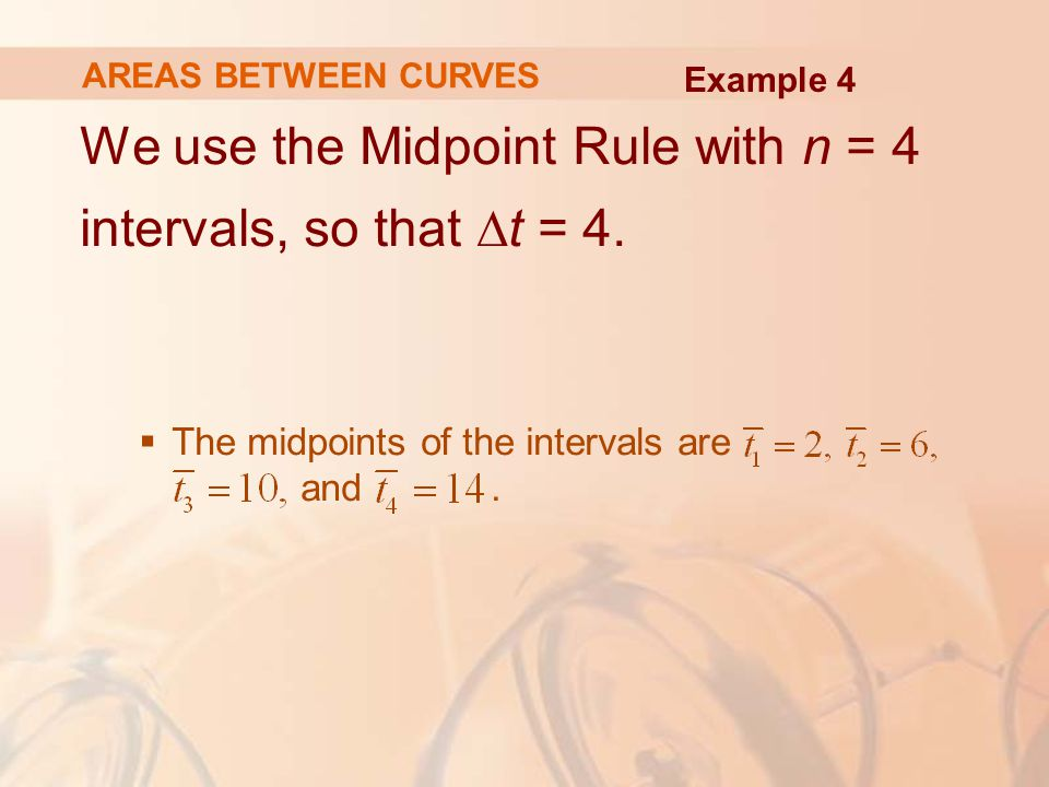 We use the Midpoint Rule with n = 4 intervals, so that ∆t = 4.