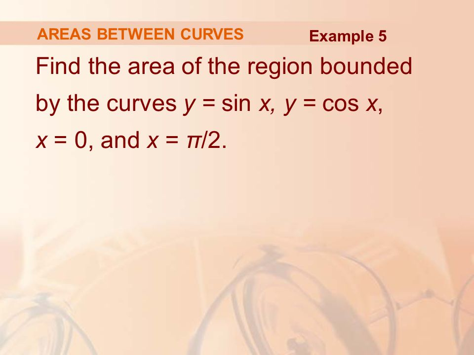 AREAS BETWEEN CURVES Example 5.