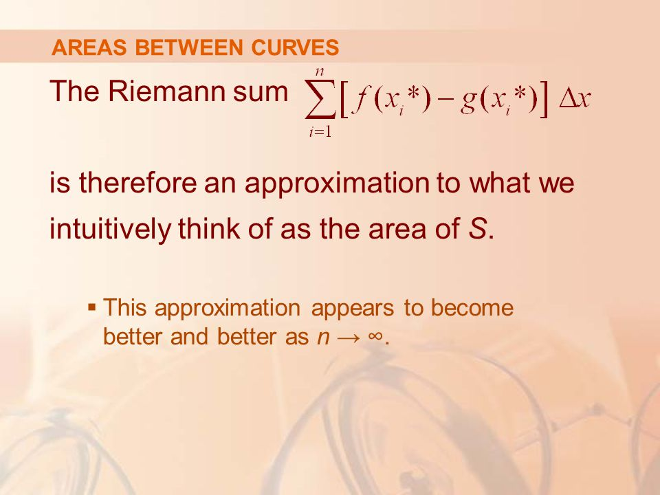 AREAS BETWEEN CURVES The Riemann sum is therefore an approximation to what we intuitively think of as the area of S.