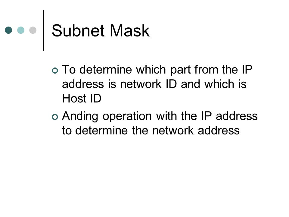 Subnet Mask To determine which part from the IP address is network ID and which is Host ID.