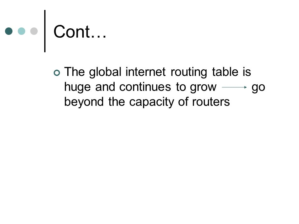 Cont… The global internet routing table is huge and continues to grow go beyond the capacity of routers.