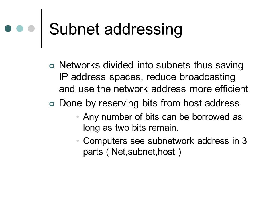 Subnet addressing Networks divided into subnets thus saving IP address spaces, reduce broadcasting and use the network address more efficient.