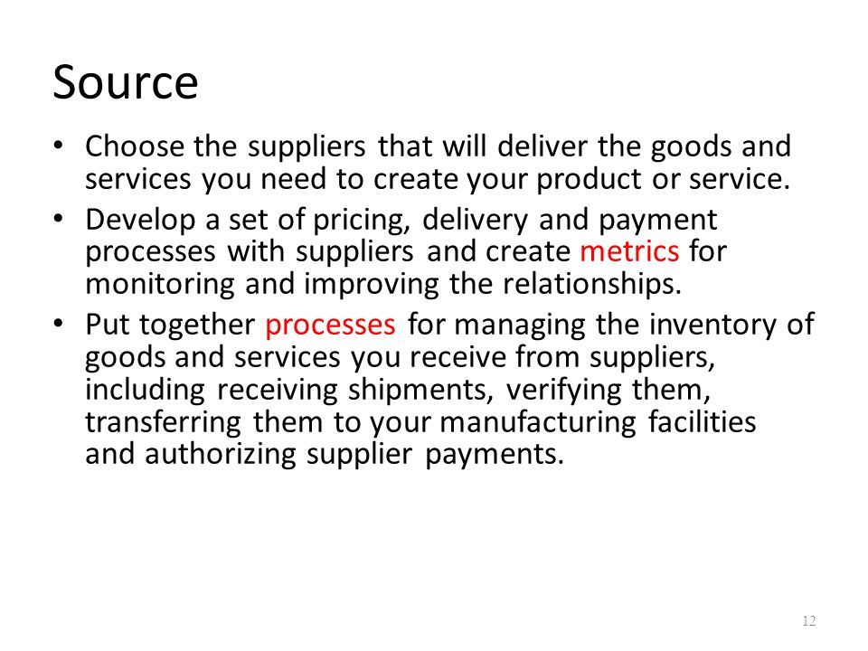 Source Choose the suppliers that will deliver the goods and services you need to create your product or service.
