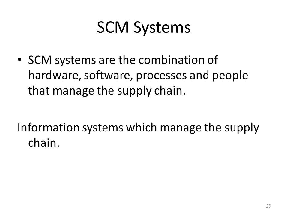 SCM Systems SCM systems are the combination of hardware, software, processes and people that manage the supply chain.