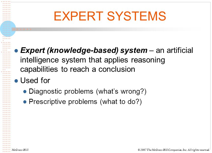 EXPERT SYSTEMS Expert (knowledge-based) system – an artificial intelligence system that applies reasoning capabilities to reach a conclusion.