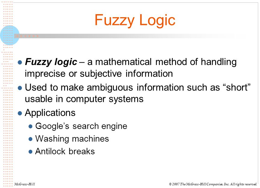 Fuzzy Logic Fuzzy logic – a mathematical method of handling imprecise or subjective information.