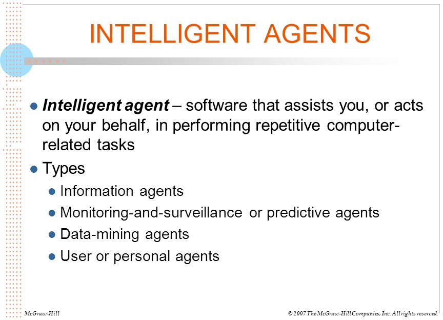 INTELLIGENT AGENTS Intelligent agent – software that assists you, or acts on your behalf, in performing repetitive computer-related tasks.