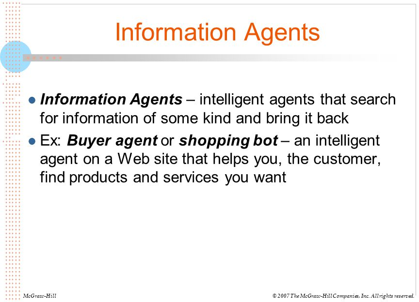 Information Agents Information Agents – intelligent agents that search for information of some kind and bring it back.