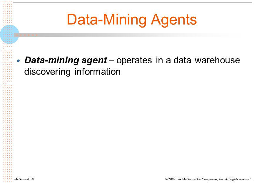 Data-Mining Agents Data-mining agent – operates in a data warehouse discovering information. McGraw-Hill.