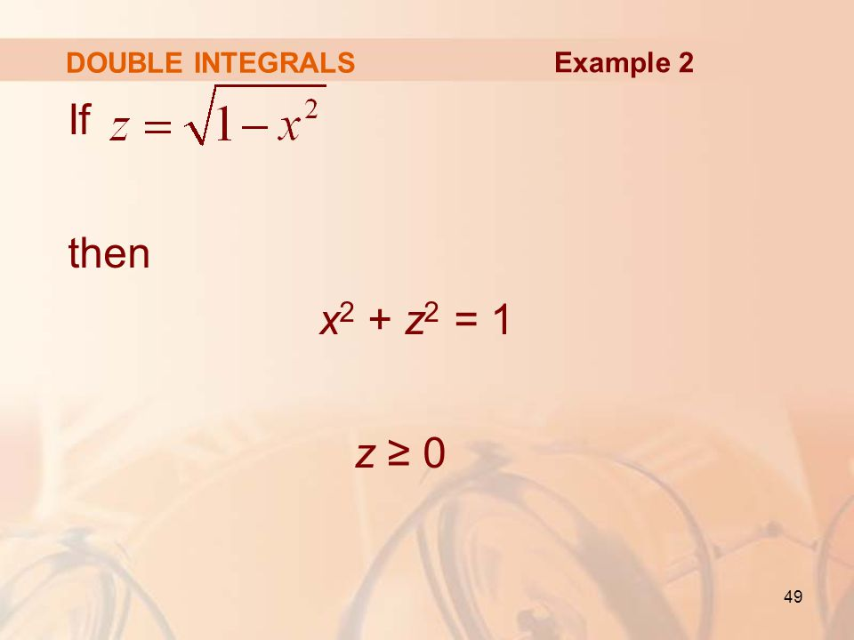 DOUBLE INTEGRALS Example 2 If then x2 + z2 = 1 z ≥ 0