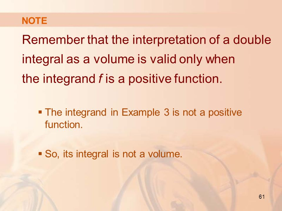 NOTE Remember that the interpretation of a double integral as a volume is valid only when the integrand f is a positive function.