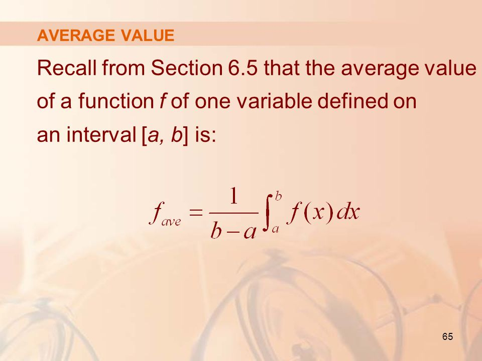 AVERAGE VALUE Recall from Section 6.5 that the average value of a function f of one variable defined on an interval [a, b] is: