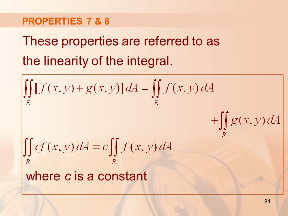 These properties are referred to as the linearity of the integral.