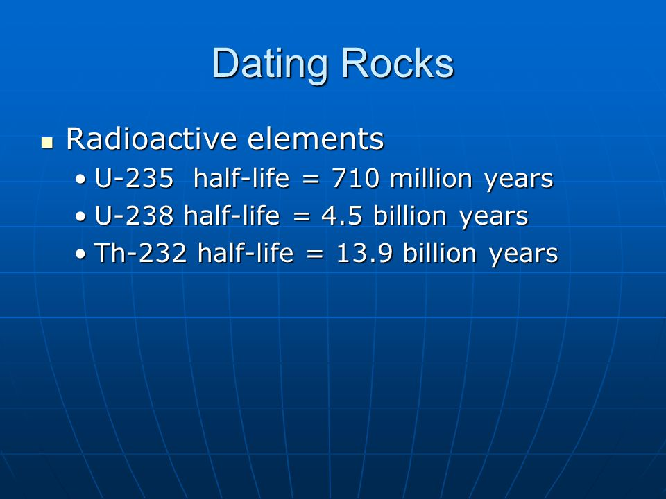 Dating Rocks Radioactive elements U-235 half-life = 710 million years