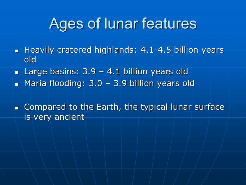 Ages of lunar features Heavily cratered highlands: billion years old. Large basins: 3.9 – 4.1 billion years old.