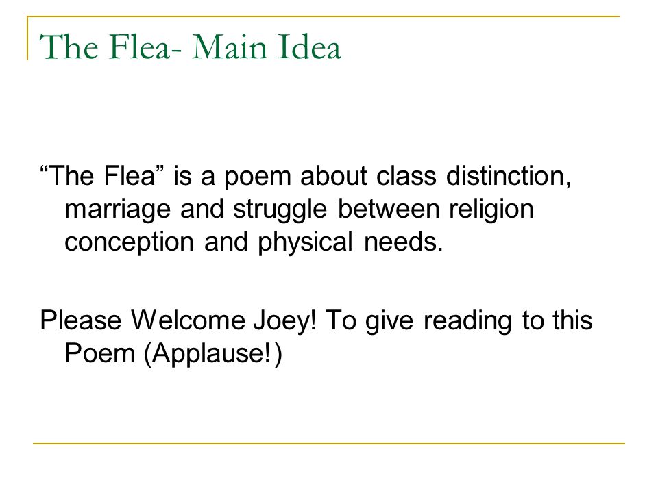 "analysis of john donnes poem the flea Analysis of ""john donne's"" ""the flea"" phillip hassoun english 1102 dr thomason 03/14/12 analysis: the flea, by: john donne most of john donne's work during his time frame was usually seen as being vulgar or too much, usually for the sexual themes he put behind them."