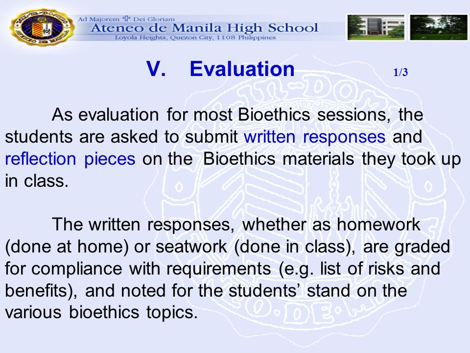 V. Evaluation 1/3 As evaluation for most Bioethics sessions, the students are asked to submit written responses and reflection pieces on the Bioethics materials they took up in class.