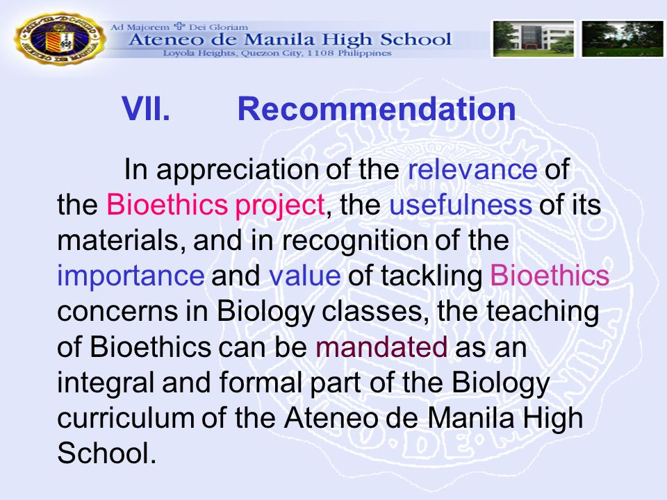 VII. Recommendation In appreciation of the relevance of the Bioethics project, the usefulness of its materials, and in recognition of the importance and value of tackling Bioethics concerns in Biology classes, the teaching of Bioethics can be mandated as an integral and formal part of the Biology curriculum of the Ateneo de Manila High School.