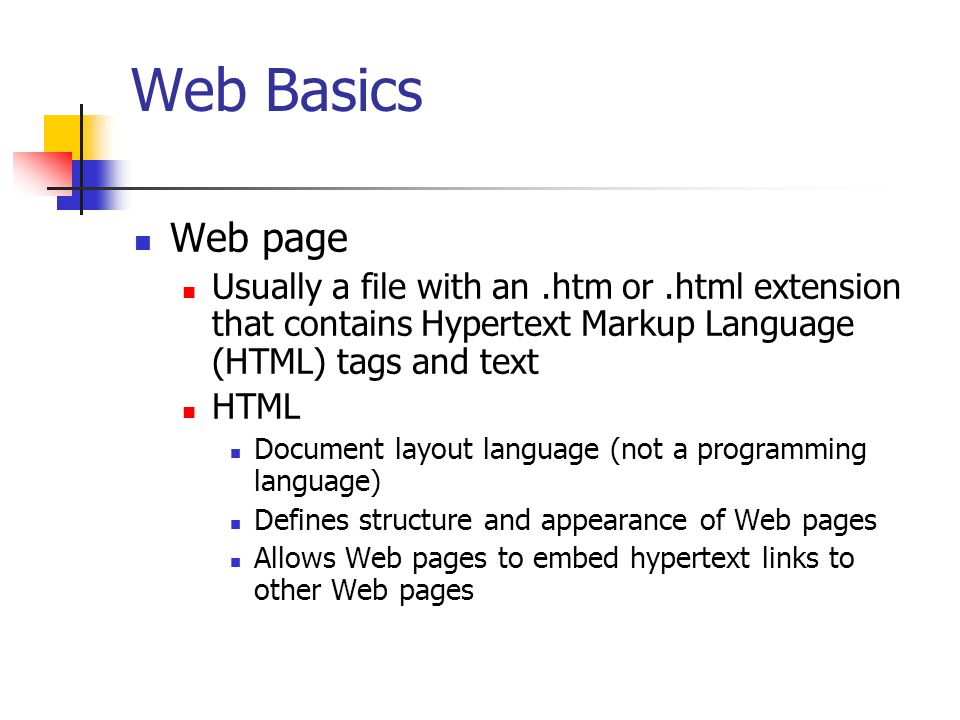 Web Basics Web page. Usually a file with an .htm or .html extension that contains Hypertext Markup Language (HTML) tags and text.