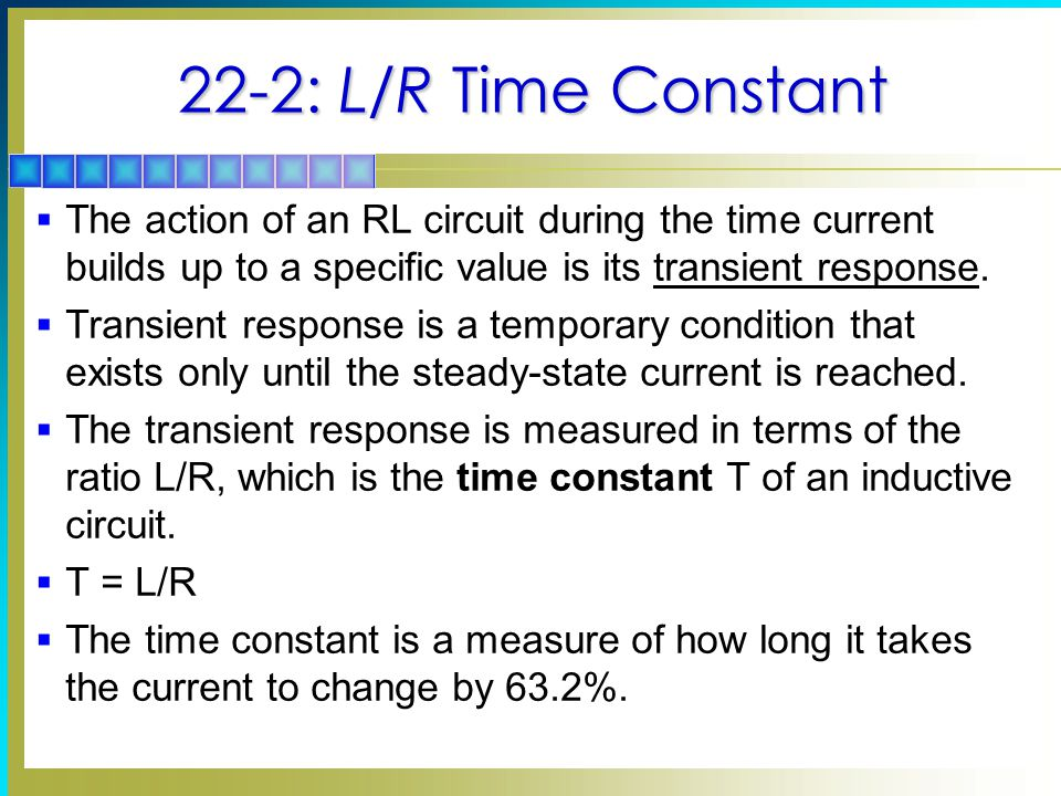 22-2: L/R Time Constant The action of an RL circuit during the time current builds up to a specific value is its transient response.