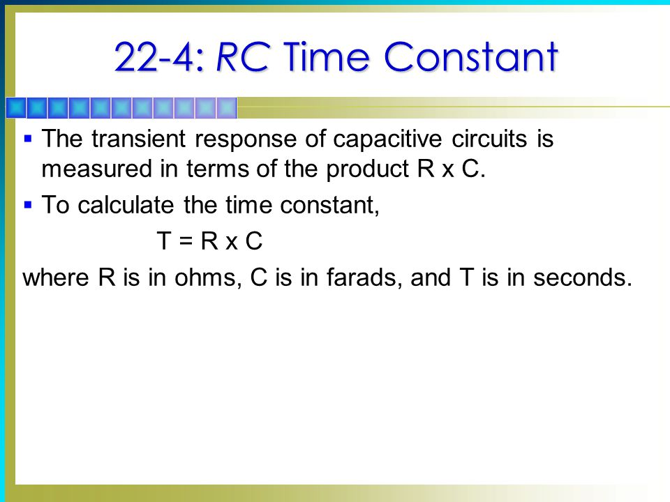 22-4: RC Time Constant The transient response of capacitive circuits is measured in terms of the product R x C.