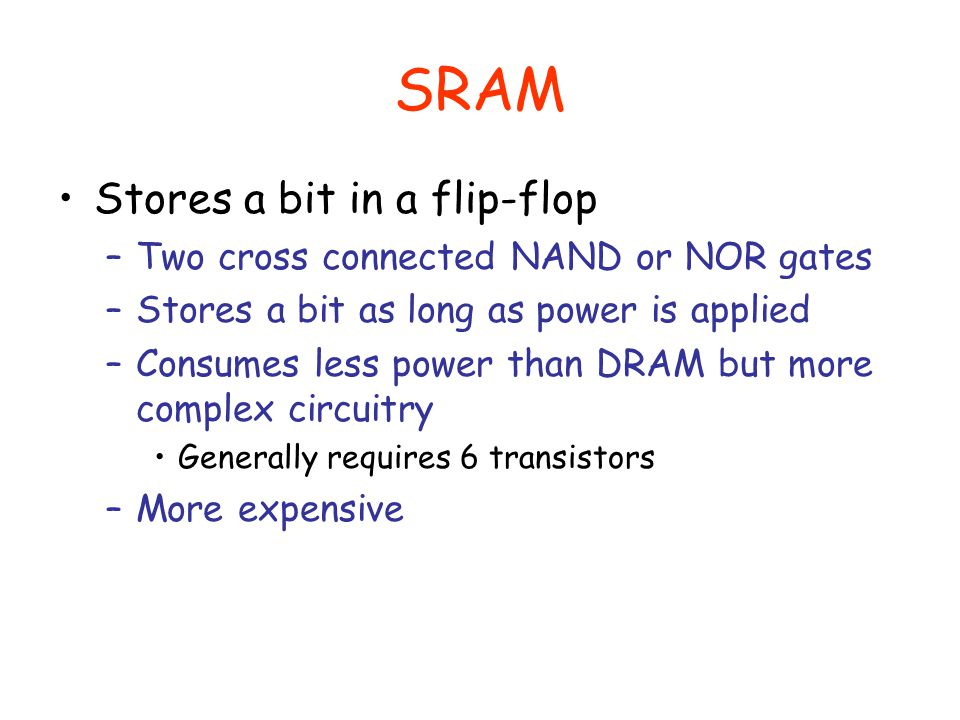 SRAM Stores a bit in a flip-flop Two cross connected NAND or NOR gates