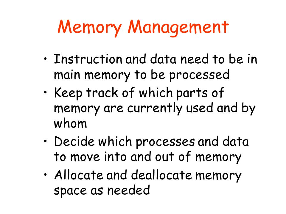 Memory Management Instruction and data need to be in main memory to be processed. Keep track of which parts of memory are currently used and by whom.