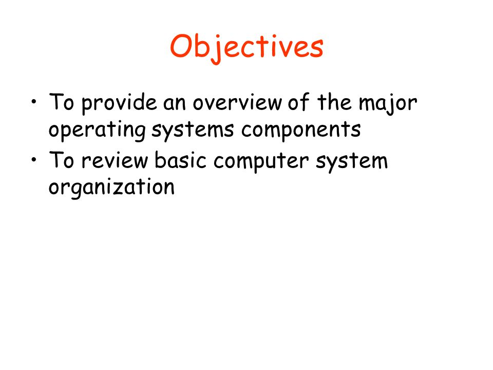 Objectives To provide an overview of the major operating systems components.