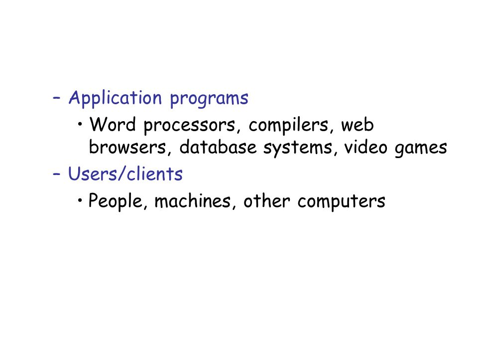 Application programs Word processors, compilers, web browsers, database systems, video games. Users/clients.
