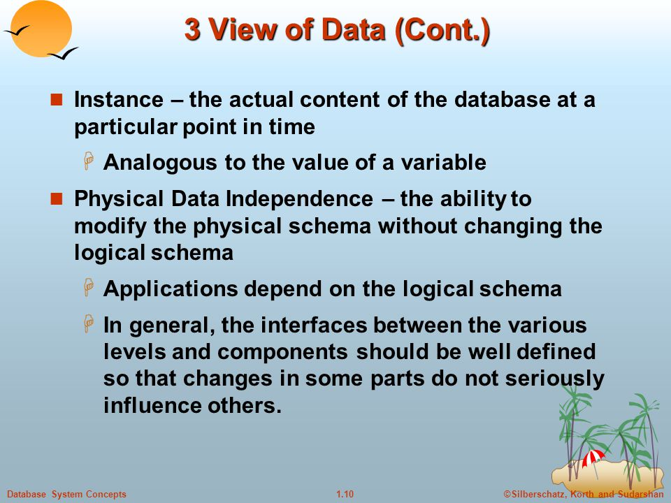 3 View of Data (Cont.) Instance – the actual content of the database at a particular point in time.