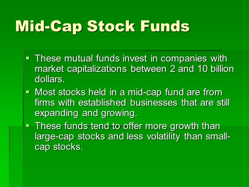 Mid-Cap Stock Funds These mutual funds invest in companies with market capitalizations between 2 and 10 billion dollars.