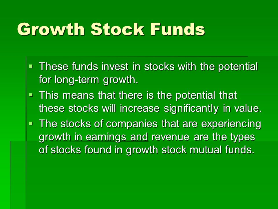 Growth Stock Funds These funds invest in stocks with the potential for long-term growth.