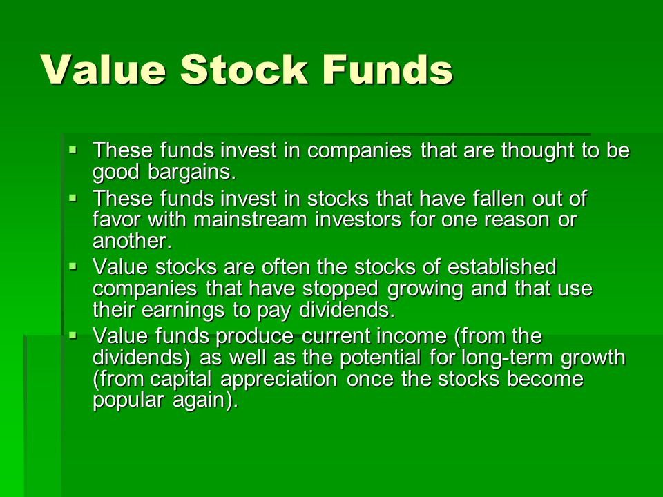 Value Stock Funds These funds invest in companies that are thought to be good bargains.
