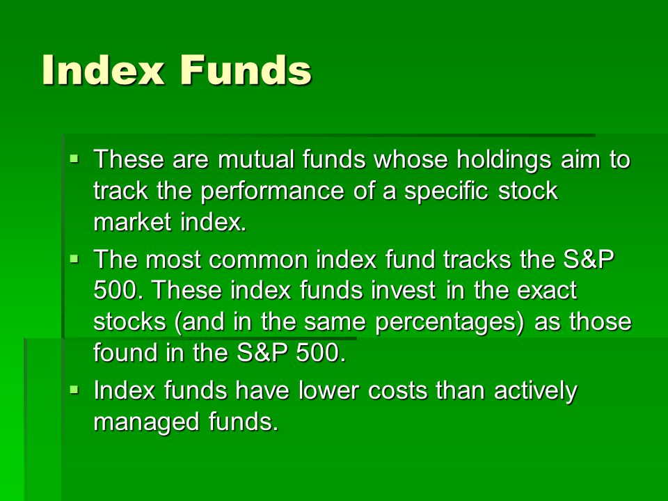 Index Funds These are mutual funds whose holdings aim to track the performance of a specific stock market index.