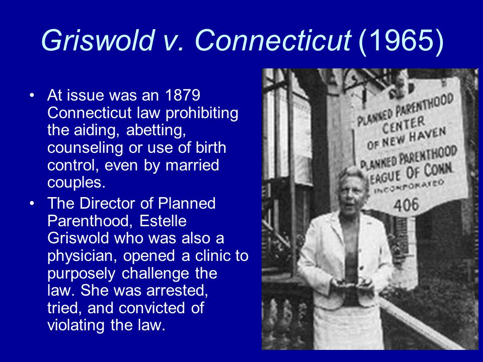 griswold vs connecticut 1 griswold v connecticut, (1965) 2 facts: griswold was the executive director of planned parenthood he was convicted under a connecticut statute that made it a crime to assist our counsel someone for the purpose of preventing conception.