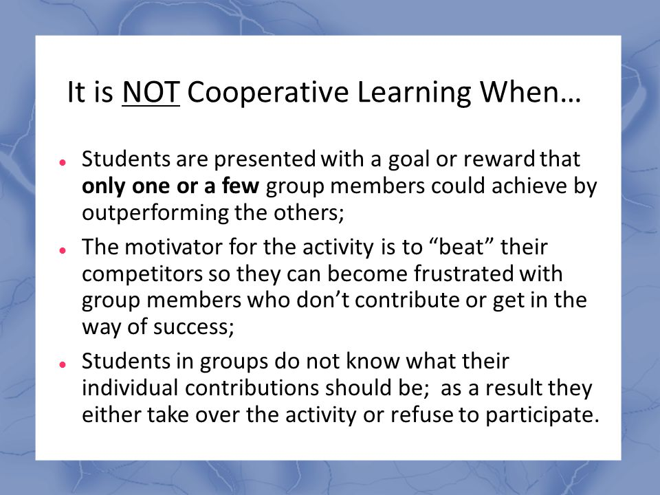 It is NOT Cooperative Learning When…