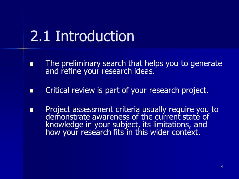 2.1 Introduction The preliminary search that helps you to generate and refine your research ideas. Critical review is part of your research project.