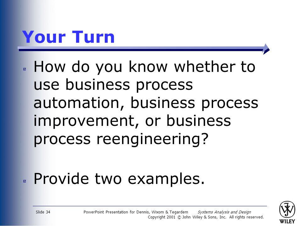 Your Turn How do you know whether to use business process automation, business process improvement, or business process reengineering
