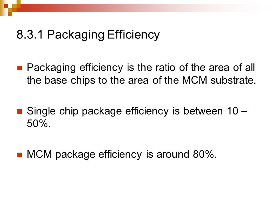 8.3.1 Packaging Efficiency Packaging efficiency is the ratio of the area of all the base chips to the area of the MCM substrate.