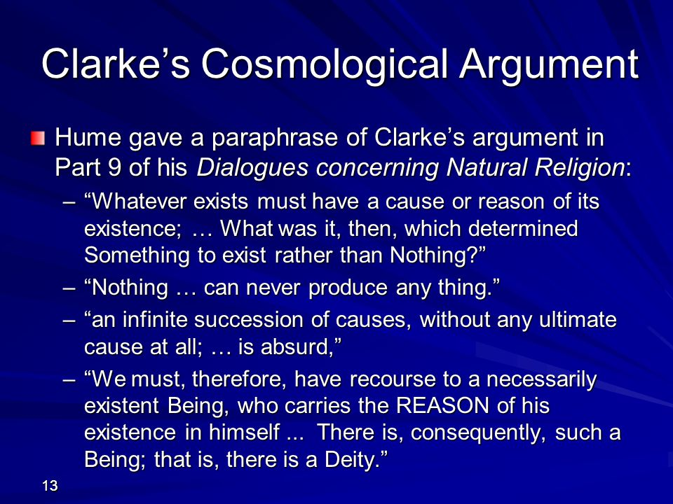 samuel clarkes cosmological argument Arguments and evidence  recall samuel clarke' s version of the cosmological argument fo r the existence of god clarke employs two crucial bits of evidence .