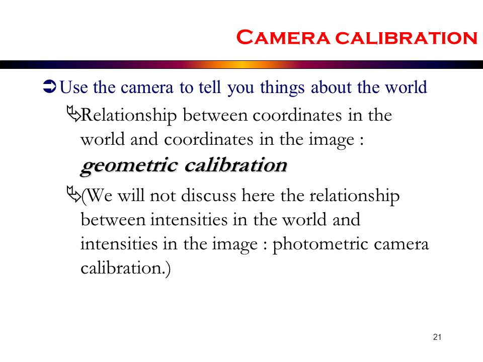 Camera calibration Use the camera to tell you things about the world.