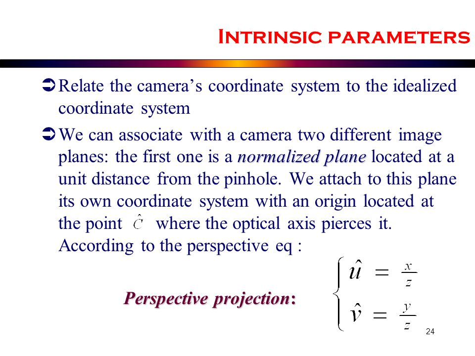 Intrinsic parameters Relate the camera's coordinate system to the idealized coordinate system.
