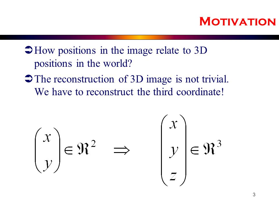Motivation How positions in the image relate to 3D positions in the world
