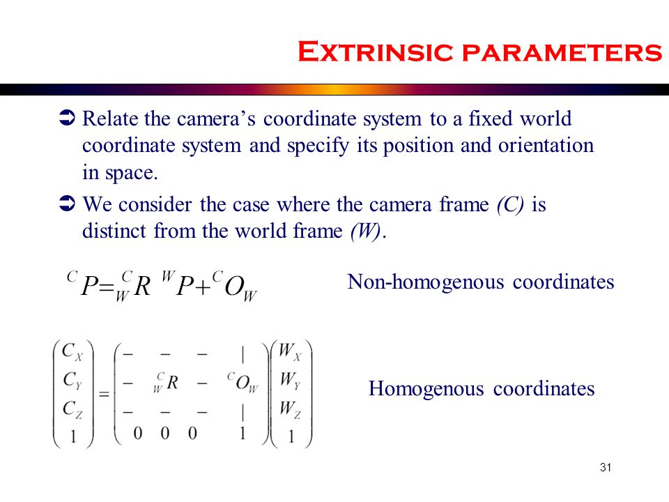 Extrinsic parameters Relate the camera's coordinate system to a fixed world coordinate system and specify its position and orientation in space.
