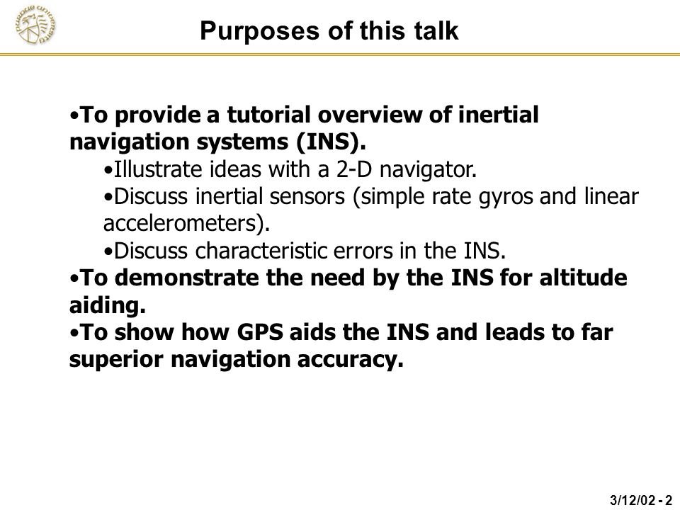 Purposes of this talk To provide a tutorial overview of inertial navigation systems (INS). Illustrate ideas with a 2-D navigator.
