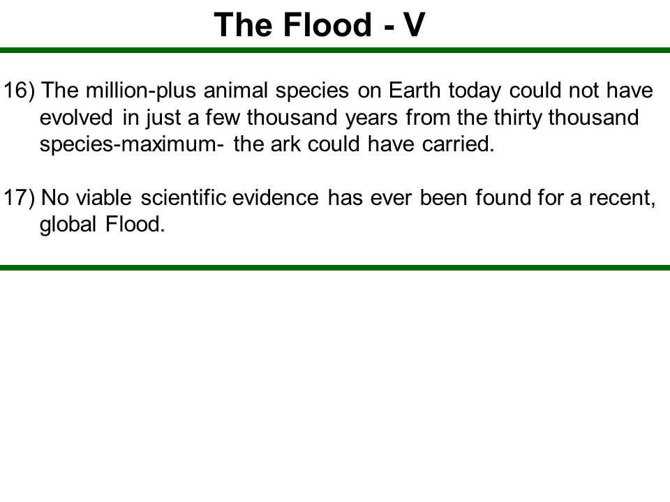The Flood - V 16) The million-plus animal species on Earth today could not have. evolved in just a few thousand years from the thirty thousand.