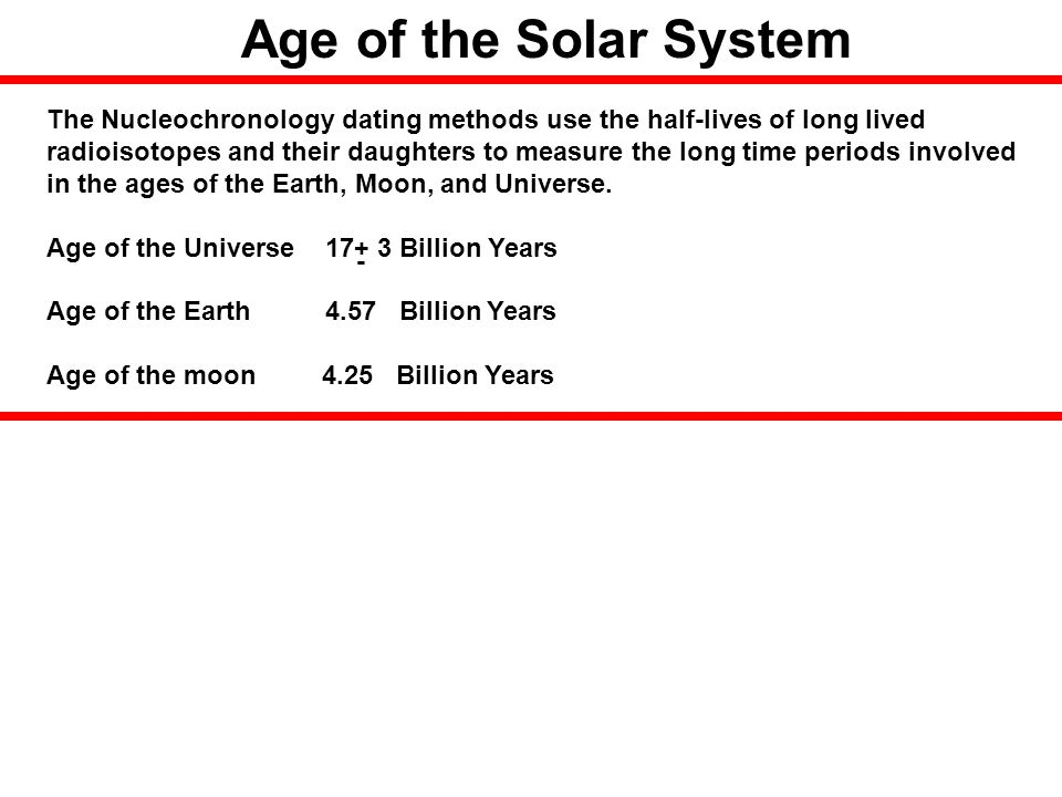 Age of the Solar System The Nucleochronology dating methods use the half-lives of long lived.