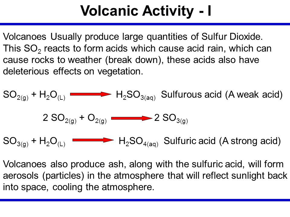 Volcanic Activity - I Volcanoes Usually produce large quantities of Sulfur Dioxide. This SO2 reacts to form acids which cause acid rain, which can.