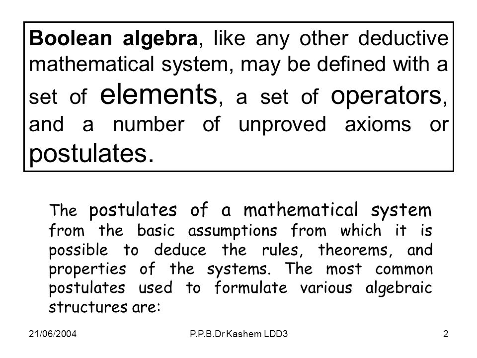 Boolean algebra, like any other deductive mathematical system, may be defined with a set of elements, a set of operators, and a number of unproved axioms or postulates.